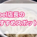 【Noel店長のおすすめスポット】vol.2